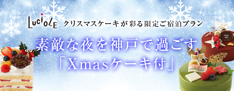 LUCIOLE クリスマスケーキが彩る限定ご宿泊プラン 素敵な夜を神戸で過ごす「Xmasケーキ付」